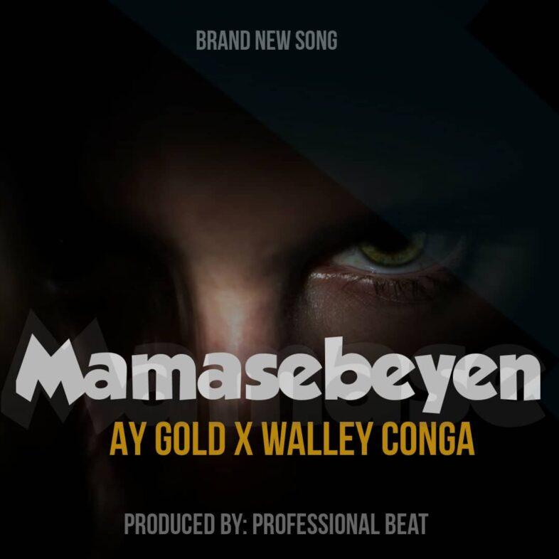 Ay Gold Ft Walley Conga – Mamasebeyen