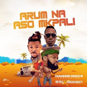 Duncan Mighty Ft. Mr Real & Diamond Okechi – Arum Na Aso Mkpali